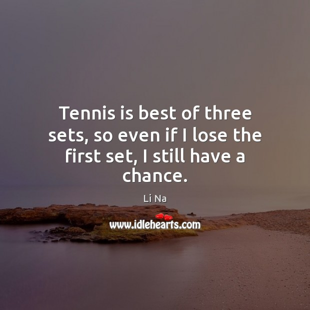 Tennis is best of three sets, so even if I lose the first set, I still have a chance. Image