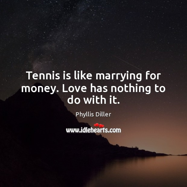 Tennis is like marrying for money. Love has nothing to do with it. Phyllis Diller Picture Quote