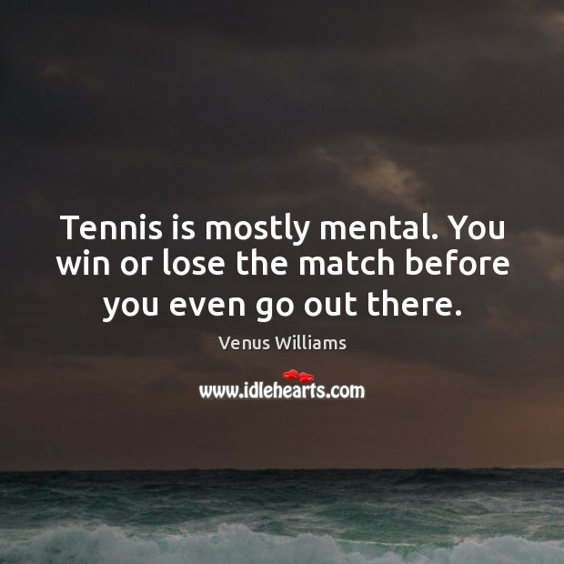 Tennis is mostly mental. You win or lose the match before you even go out there. Venus Williams Picture Quote