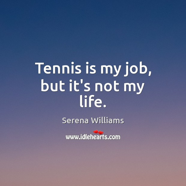 Tennis is my job, but it's not my life. Serena Williams Picture Quote