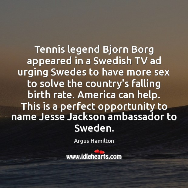 Tennis legend Bjorn Borg appeared in a Swedish TV ad urging Swedes Argus Hamilton Picture Quote