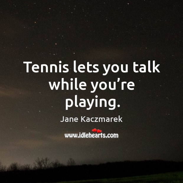 Tennis lets you talk while you're playing. Jane Kaczmarek Picture Quote