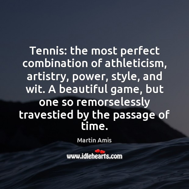 Image, Tennis: the most perfect combination of athleticism, artistry, power, style, and wit.
