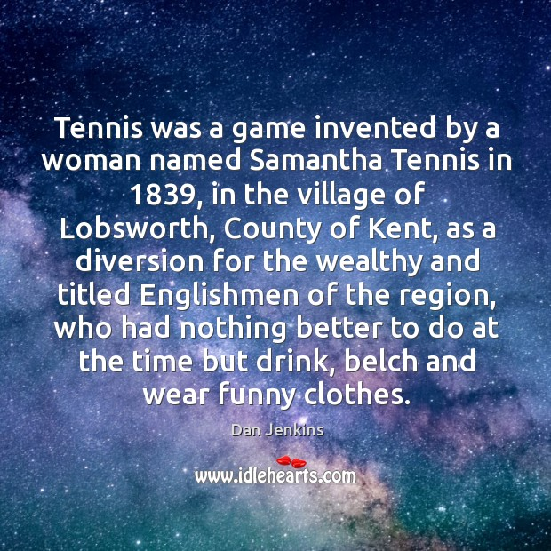 Tennis was a game invented by a woman named Samantha Tennis in 1839, Dan Jenkins Picture Quote