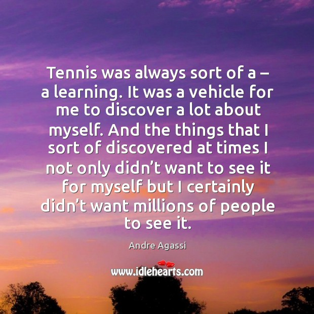 Image, Tennis was always sort of a – a learning. It was a vehicle for me to discover a lot about myself.