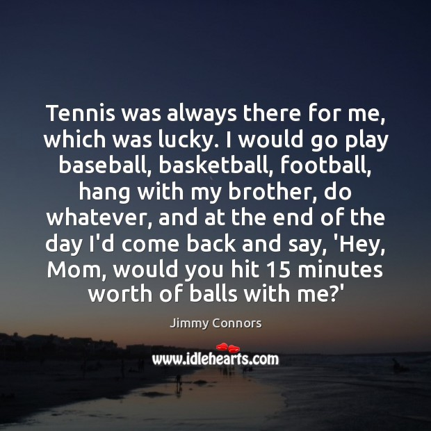 Image, Tennis was always there for me, which was lucky. I would go