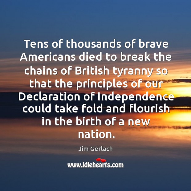 Tens of thousands of brave americans died to break the chains of british tyranny so that Image