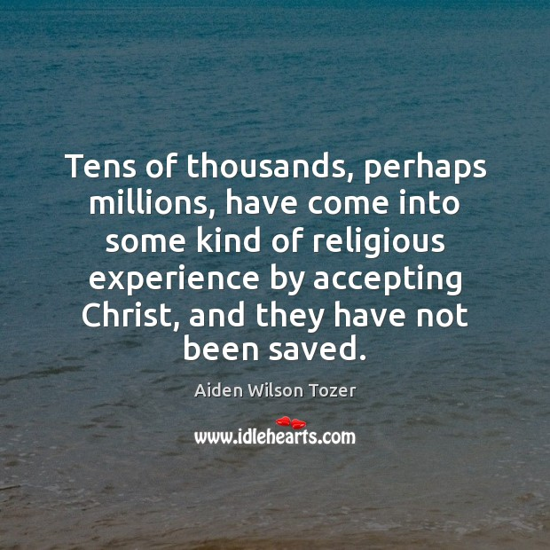 Tens of thousands, perhaps millions, have come into some kind of religious Aiden Wilson Tozer Picture Quote