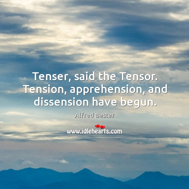 Tenser, said the Tensor. Tension, apprehension, and dissension have begun. Alfred Bester Picture Quote