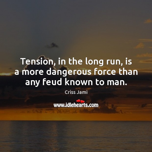 Tension, in the long run, is a more dangerous force than any feud known to man. Criss Jami Picture Quote
