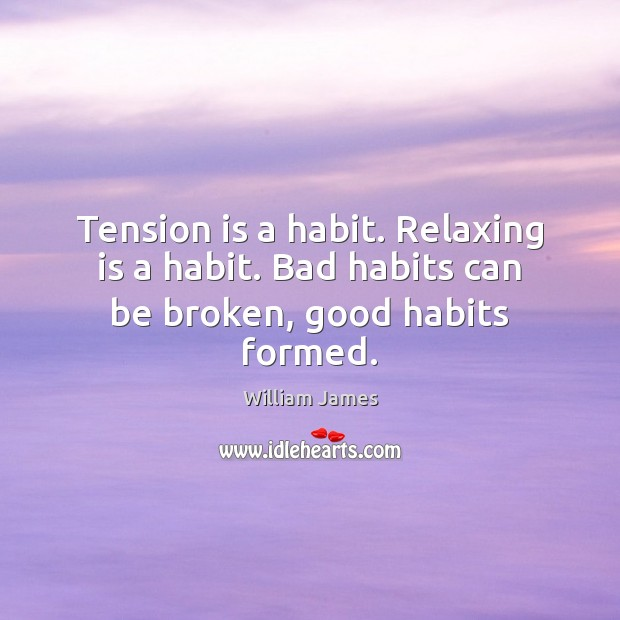 Tension is a habit. Relaxing is a habit. Bad habits can be broken, good habits formed. William James Picture Quote