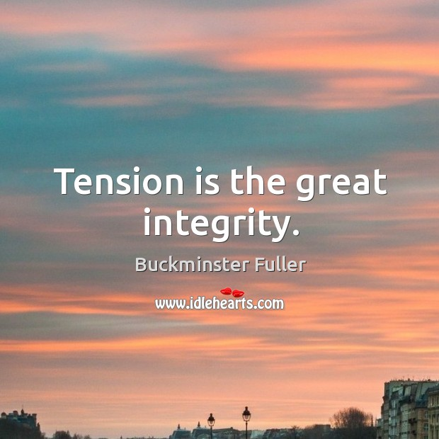 Tension is the great integrity. Buckminster Fuller Picture Quote