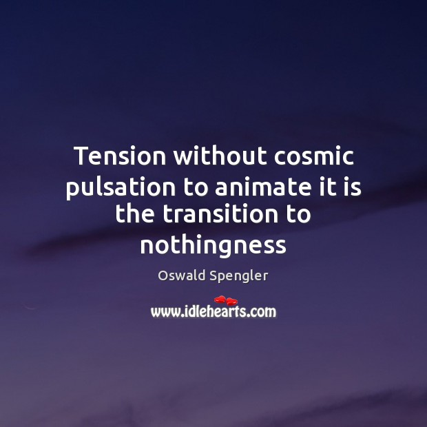 Tension without cosmic pulsation to animate it is the transition to nothingness Image