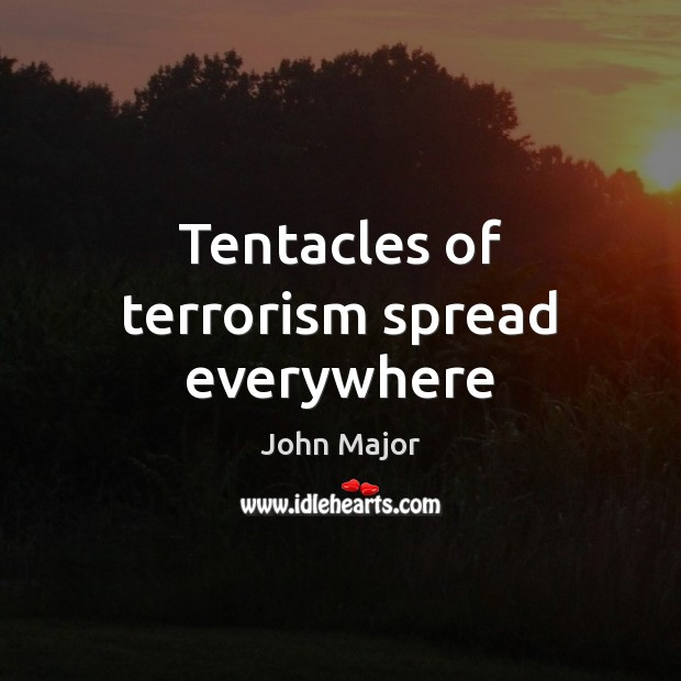 Tentacles of terrorism spread everywhere John Major Picture Quote
