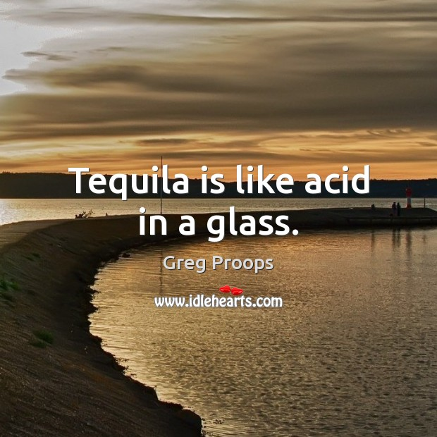 Image, Tequila is like acid in a glass.
