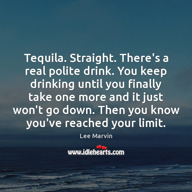Tequila. Straight. There's a real polite drink. You keep drinking until you Image