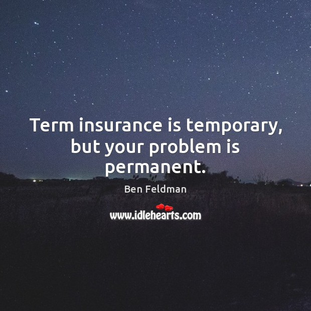 Term insurance is temporary, but your problem is permanent. Image