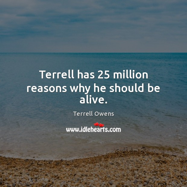 Terrell has 25 million reasons why he should be alive. Terrell Owens Picture Quote