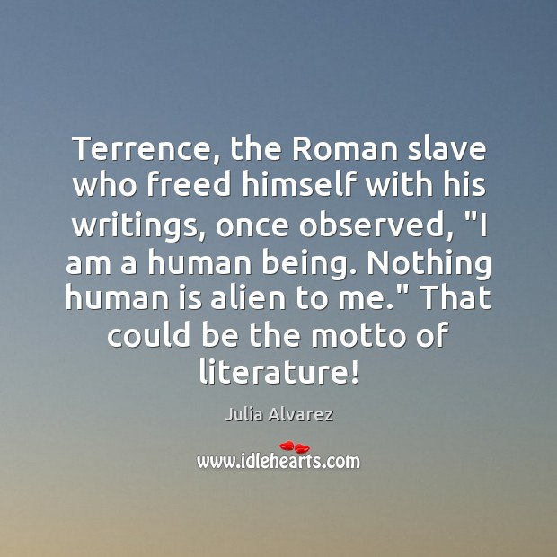 """Terrence, the Roman slave who freed himself with his writings, once observed, """" Julia Alvarez Picture Quote"""