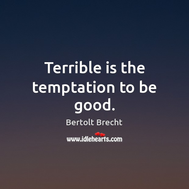 Terrible is the temptation to be good. Bertolt Brecht Picture Quote