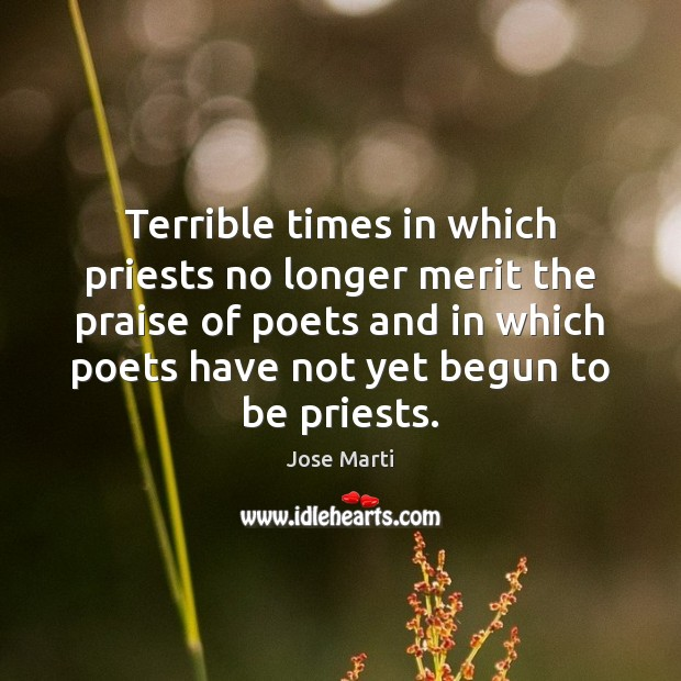 Terrible times in which priests no longer merit the praise of poets Image