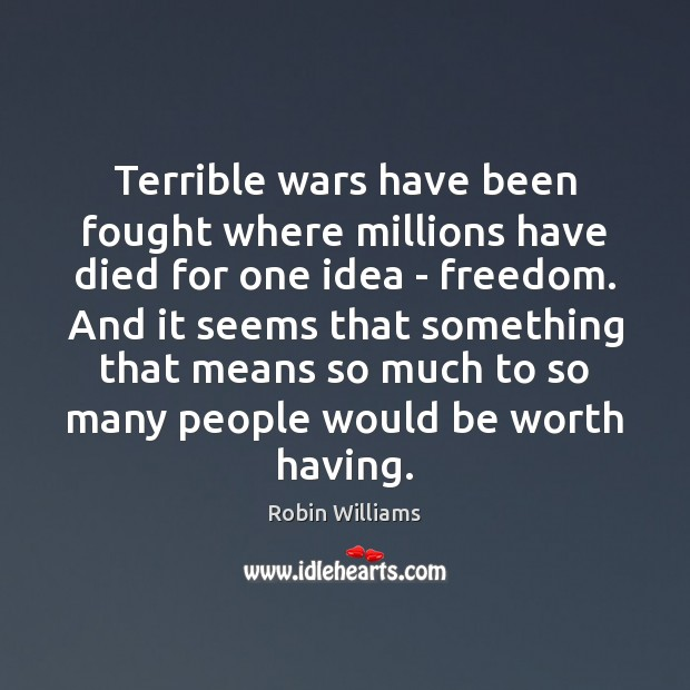 Terrible wars have been fought where millions have died for one idea Robin Williams Picture Quote