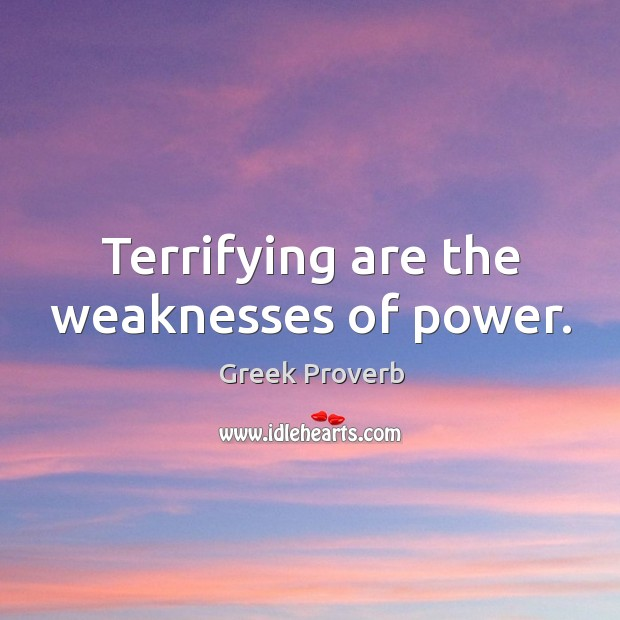 Terrifying are the weaknesses of power. Greek Proverbs Image