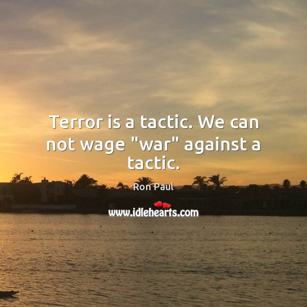 """Terror is a tactic. We can not wage """"war"""" against a tactic. Ron Paul Picture Quote"""