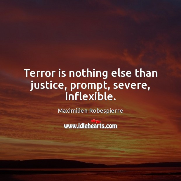 Terror is nothing else than justice, prompt, severe, inflexible. Maximilien Robespierre Picture Quote
