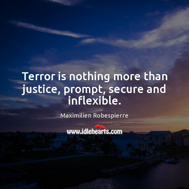 Terror is nothing more than justice, prompt, secure and inflexible. Maximilien Robespierre Picture Quote