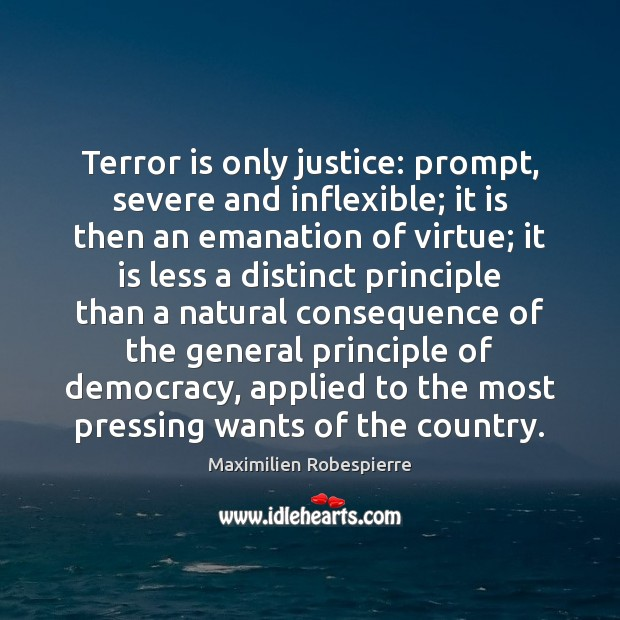 Terror is only justice: prompt, severe and inflexible; it is then an Maximilien Robespierre Picture Quote