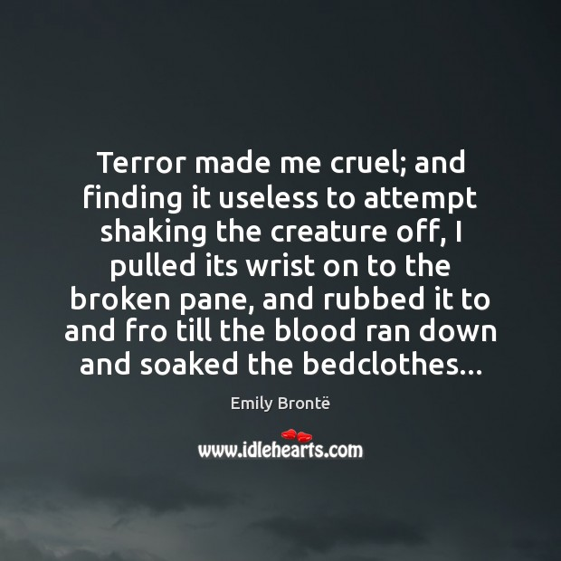 Terror made me cruel; and finding it useless to attempt shaking the Emily Brontë Picture Quote