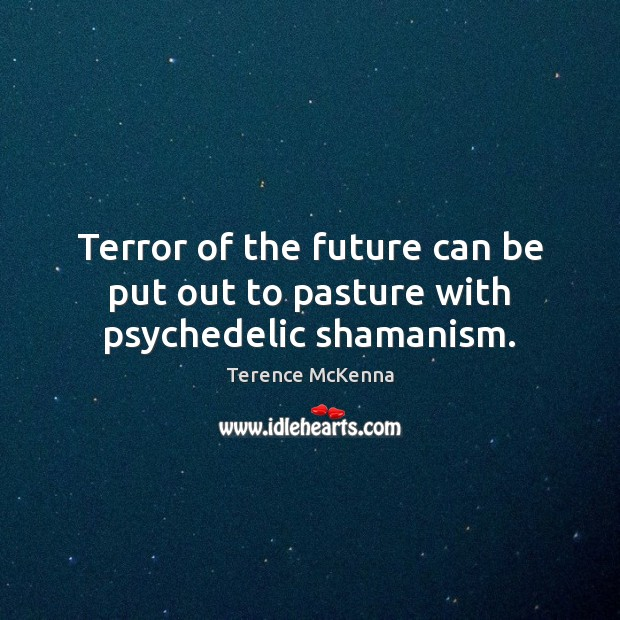 Terror of the future can be put out to pasture with psychedelic shamanism. Image