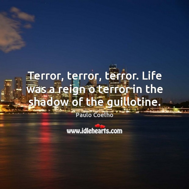 Image, Terror, terror, terror. Life was a reign o terror in the shadow of the guillotine.
