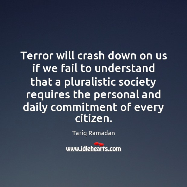 Terror will crash down on us if we fail to understand that Tariq Ramadan Picture Quote