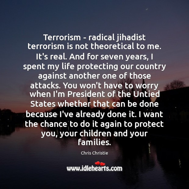 Terrorism – radical jihadist terrorism is not theoretical to me. It's real. Chris Christie Picture Quote