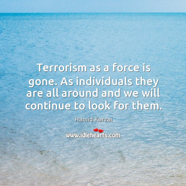 Terrorism as a force is gone. As individuals they are all around and we will continue to look for them. Image