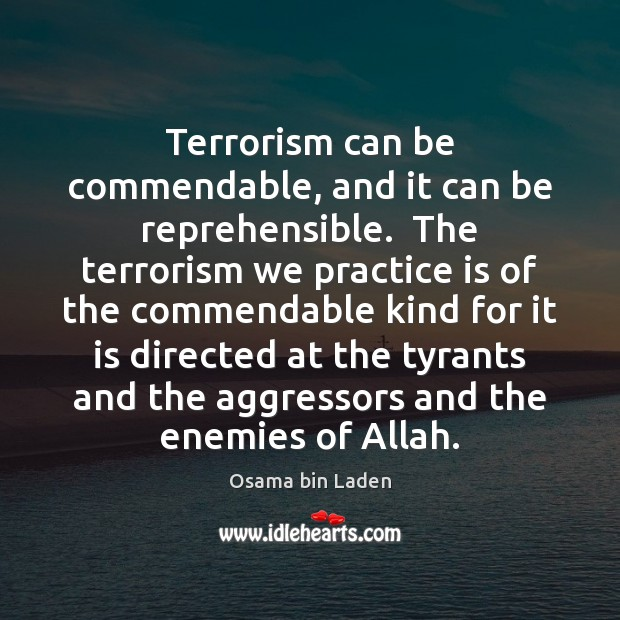 Terrorism can be commendable, and it can be reprehensible.  The terrorism we Osama bin Laden Picture Quote