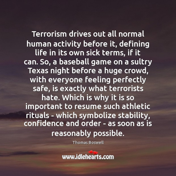Terrorism drives out all normal human activity before it, defining life in Thomas Boswell Picture Quote
