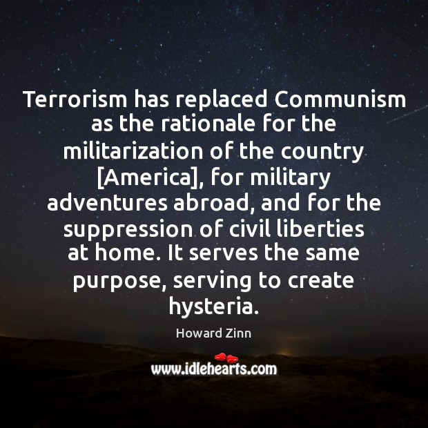 Terrorism has replaced Communism as the rationale for the militarization of the Howard Zinn Picture Quote