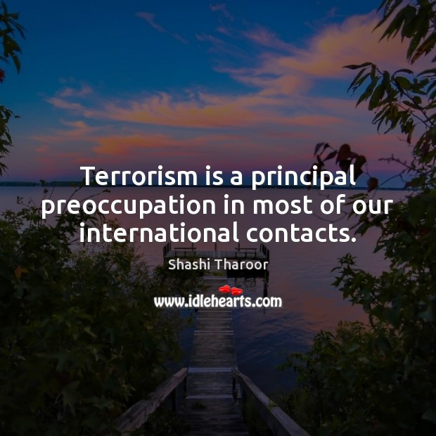 Terrorism is a principal preoccupation in most of our international contacts. Shashi Tharoor Picture Quote