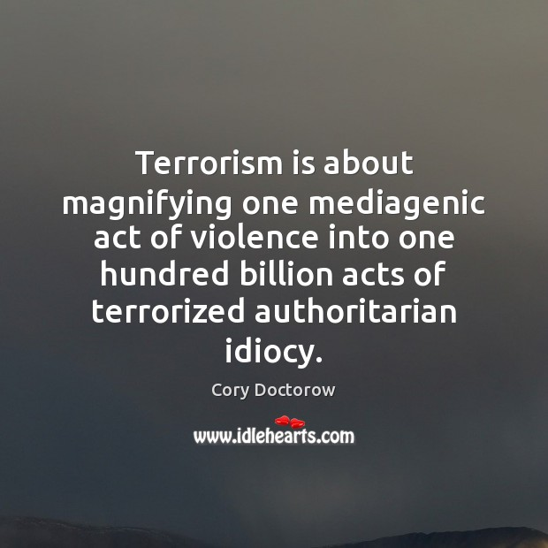 Image, Terrorism is about magnifying one mediagenic act of violence into one hundred