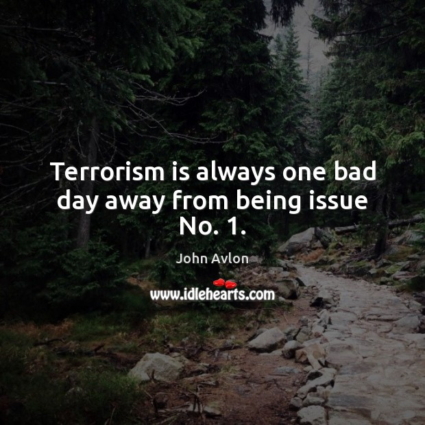 Terrorism is always one bad day away from being issue No. 1. John Avlon Picture Quote