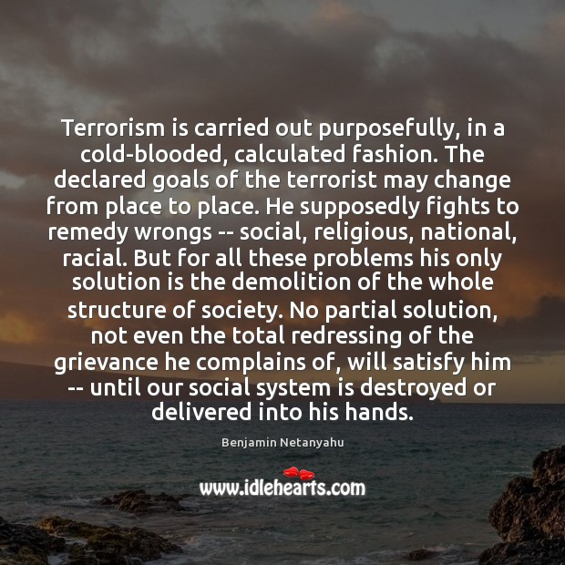 Terrorism is carried out purposefully, in a cold-blooded, calculated fashion. The declared Benjamin Netanyahu Picture Quote