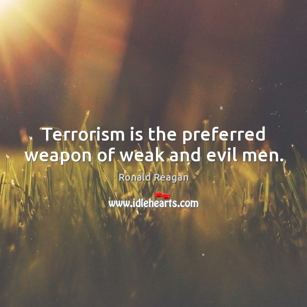 Terrorism is the preferred weapon of weak and evil men. Image