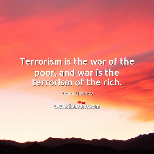 Image, Terrorism is the war of the poor, and war is the terrorism of the rich.