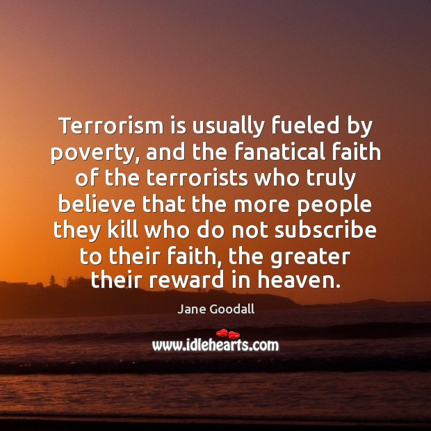 Terrorism is usually fueled by poverty, and the fanatical faith of the Image