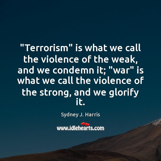 """""""Terrorism"""" is what we call the violence of the weak, and we Image"""