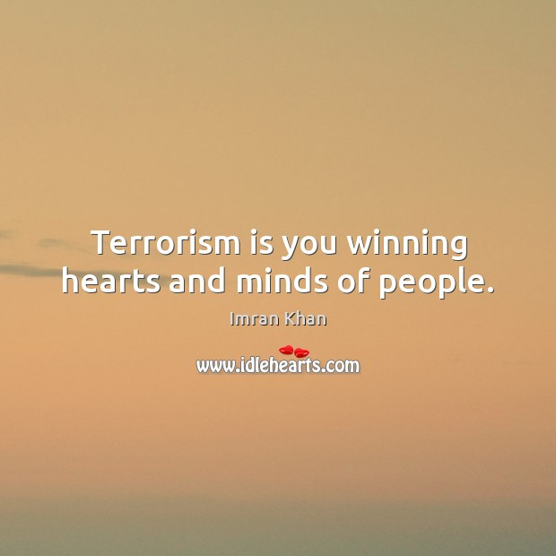 Terrorism is you winning hearts and minds of people. Imran Khan Picture Quote