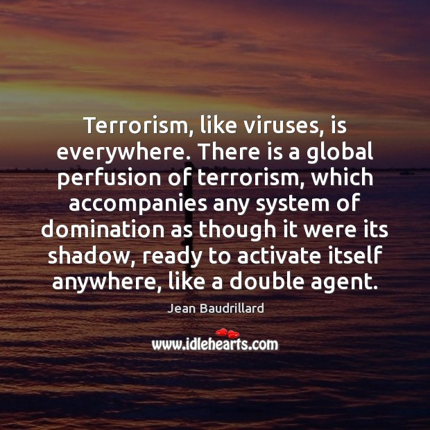Terrorism, like viruses, is everywhere. There is a global perfusion of terrorism, Jean Baudrillard Picture Quote